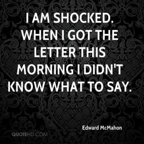 Edward McMahon - I am shocked. When I got the letter this morning I ...