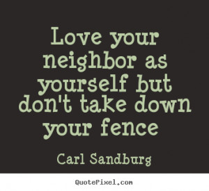 Love your neighbor as yourself but don't take down your fence.. Carl ...