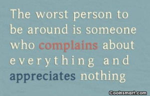 The worst person to be around is someone who complains about ...