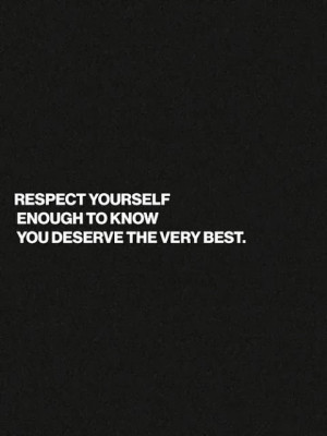 Respect yourself enough to know you deserve the very best