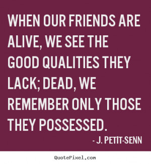 ... good qualities they lack; dead, we remember only those they possessed