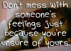 Don't mess with someone's feelings just because you're unsure of ...
