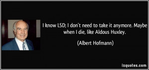 know LSD; I don't need to take it anymore. Maybe when I die, like ...