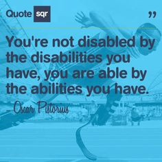 You're not disabled by the disabilities you have, you are able by the ...