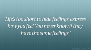 Life's too short to hide feelings, express how you feel. You never ...