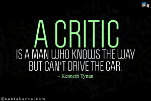 critic is a man who knows the way but can't drive the car.