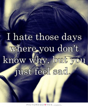 ... days where you don't know why, but you just feel sad Picture Quote #1