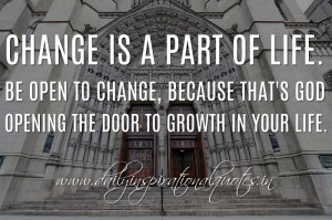 Change is a part of life. Be open to change, because that's God ...