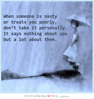 When someone is nasty or treats you poorly, don't take it personally ...