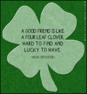 good friend is like a four leaf clover, hard to find and lucky to ...