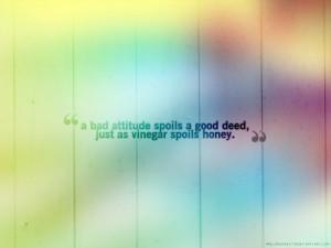 ... bad attitude spoils a good deed just as vinegar spoils honey the quran