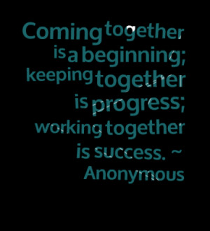 ... keeping together is progress; working together is success. ~ Anonymous