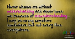 Never choose me without understanding and never loose me because of ...