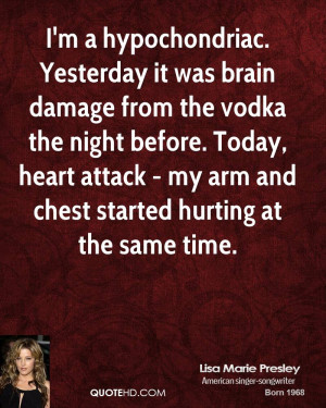 hypochondriac. Yesterday it was brain damage from the vodka the ...