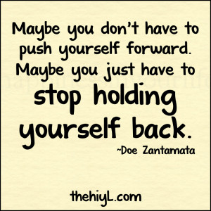... yourself forward. Maybe you just have to stop holding yourself back