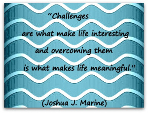 "... overcoming them is what makes life meaningful."" (Joshua J. Marine"