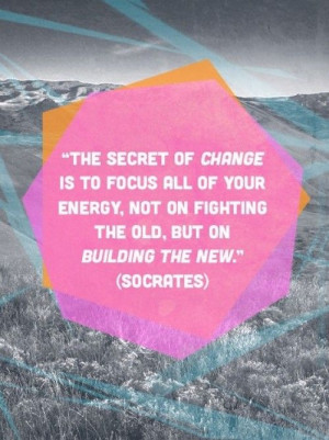 ... all of your energy not on fighting the old but on building the new