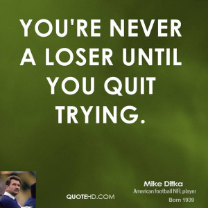 You're never a loser until you quit trying.