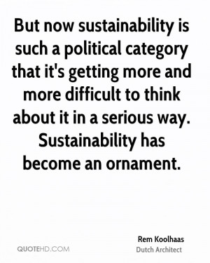 But now sustainability is such a political category that it's getting ...