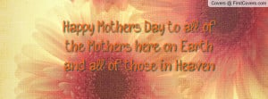 ... of the mothers here on earth and all of those in heaven. , Pictures