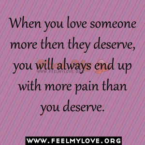 When you love someone more then they deserve, you will always end up ...