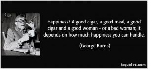 Happiness? A good cigar, a good meal, a good cigar and a good woman ...