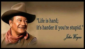 John Wayne Quotes -- Life is hard; It's harder if you're stupid.