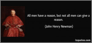 ... have a reason, but not all men can give a reason. - John Henry Newman