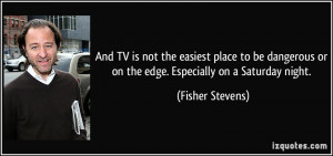 ... or on the edge. Especially on a Saturday night. - Fisher Stevens
