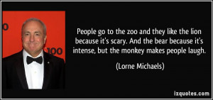 People go to the zoo and they like the lion because it's scary. And ...
