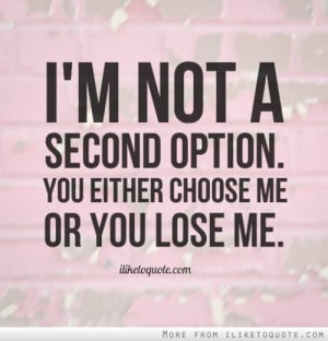 not a second option. You either choose me or you lose me.