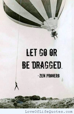 Zen Proverb – Let go or be dragged