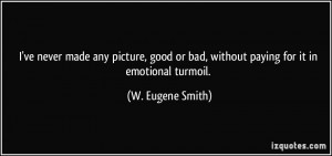... or bad, without paying for it in emotional turmoil. - W. Eugene Smith