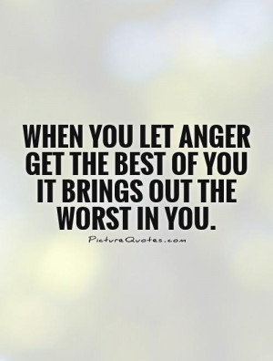When you let anger get the best of you it brings out the worst in you ...