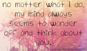 My Mind Always Seems To Wander Off And Think About You