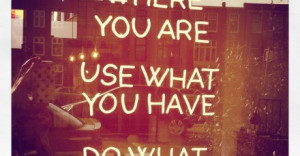 Start where you are, use what you have, do what you can. Eigenlijk 3 ...