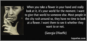 you take a flower in your hand and really look at it, it's your world ...