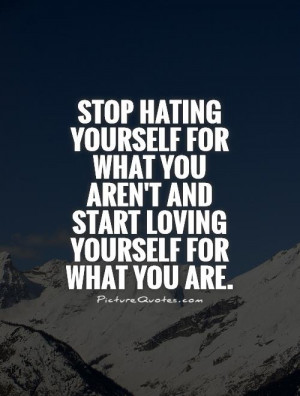 Hater Quotes And Sayings Stop hating yourself for what