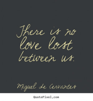 ... picture quote - There is no love lost between us. - Love quote