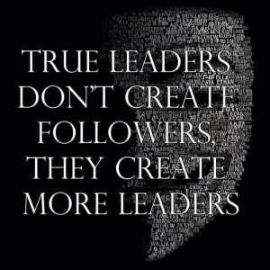 leaders don t create the followers they create more leaders