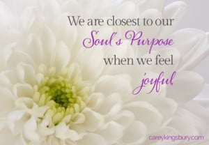 We are closest to our soul's purpose when we feel joyful.