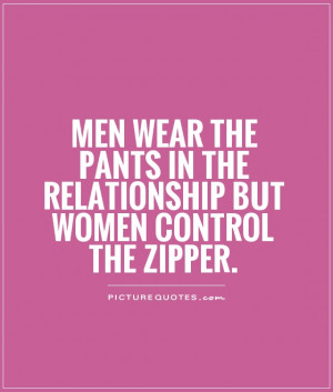 ... in the relationship but women control the zipper Picture Quote #1