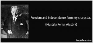 Freedom and independence form my character. - Mustafa Kemal Atatürk