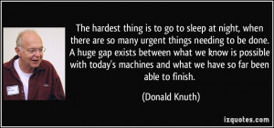 The hardest thing is to go to sleep at night, when there are so many ...