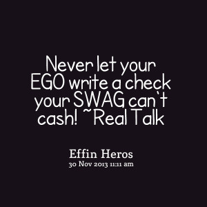 Quotes Picture: never let your ego write a check your swag can't cash ...