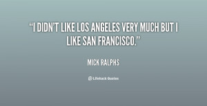 didn't like Los Angeles very much but I like San Francisco.""