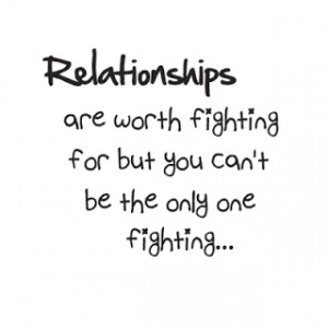 relationship are worth fighting for but you can't be the only one ...