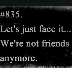 not friends anymore quotes Let's just face we're