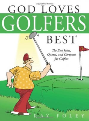 God Loves Golfers Best: The Best Jokes, Quotes, and Cartoons for ...