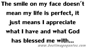 Quote: The smile on my face doesn't mean my life is perfect, it just ...